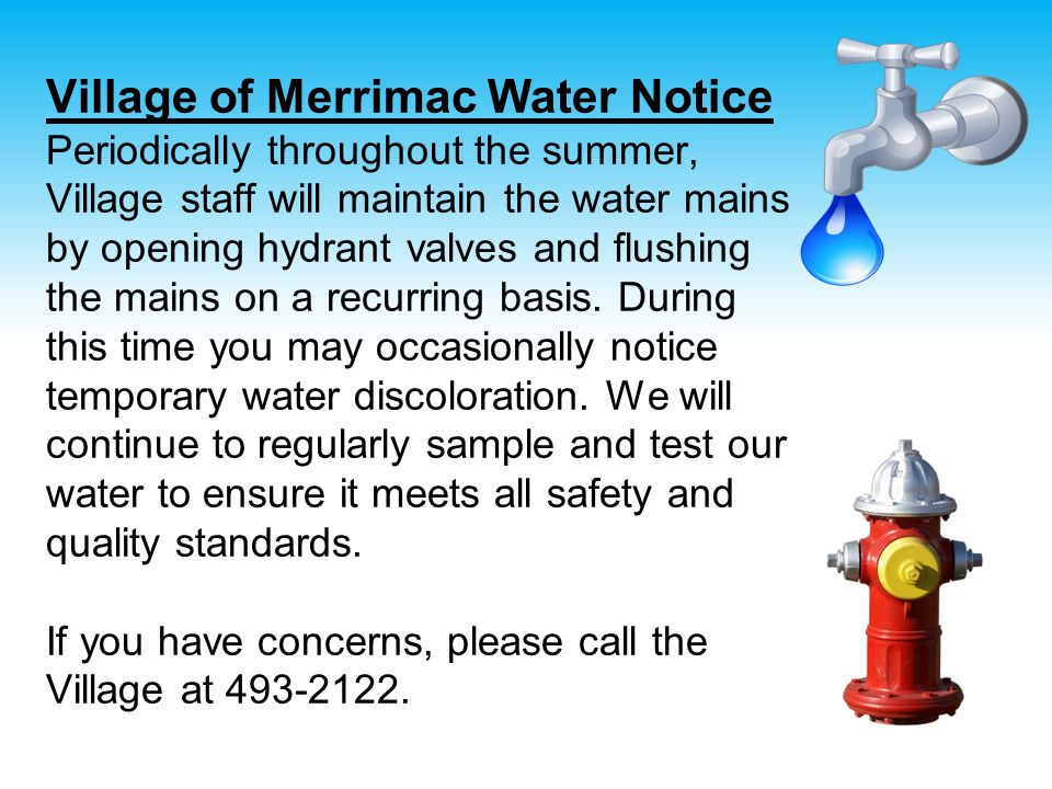 Village of Merrimac Water Notice Periodically throughout the summer, Village staff will maintain the water mains by opening hydrant valves and flushing the mains on a recurring basis.