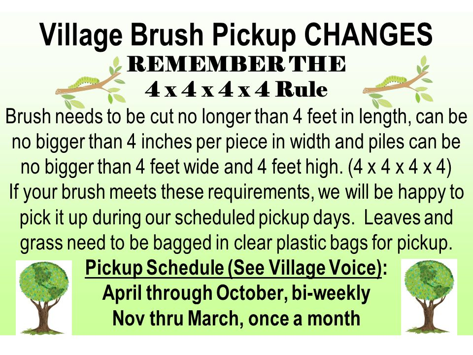Village Brush Pickup CHANGES REMEMBER THE 4 x 4 x 4 x 4 Rule Brush needs to be cut no longer than 4 feet in length, can be no bigger than 4 inches per piece in width and piles can be no bigger than 4 feet wide and 4 feet high.