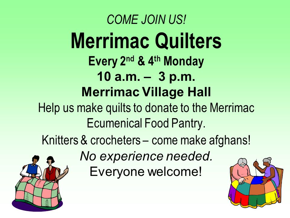 COME JOIN US. Merrimac Quilters Every 2nd & 4th Monday 10 a. m. – 3 p