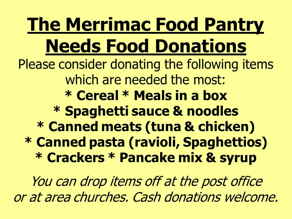 The Merrimac Food Pantry Needs Food Donations Please consider donating the following items which are needed the most: * Cereal * Meals in a box * Spaghetti sauce & noodles * Canned meats (tuna & chicken) * Canned pasta (ravioli, Spaghettios) * Crackers * Pancake mix & syrup
