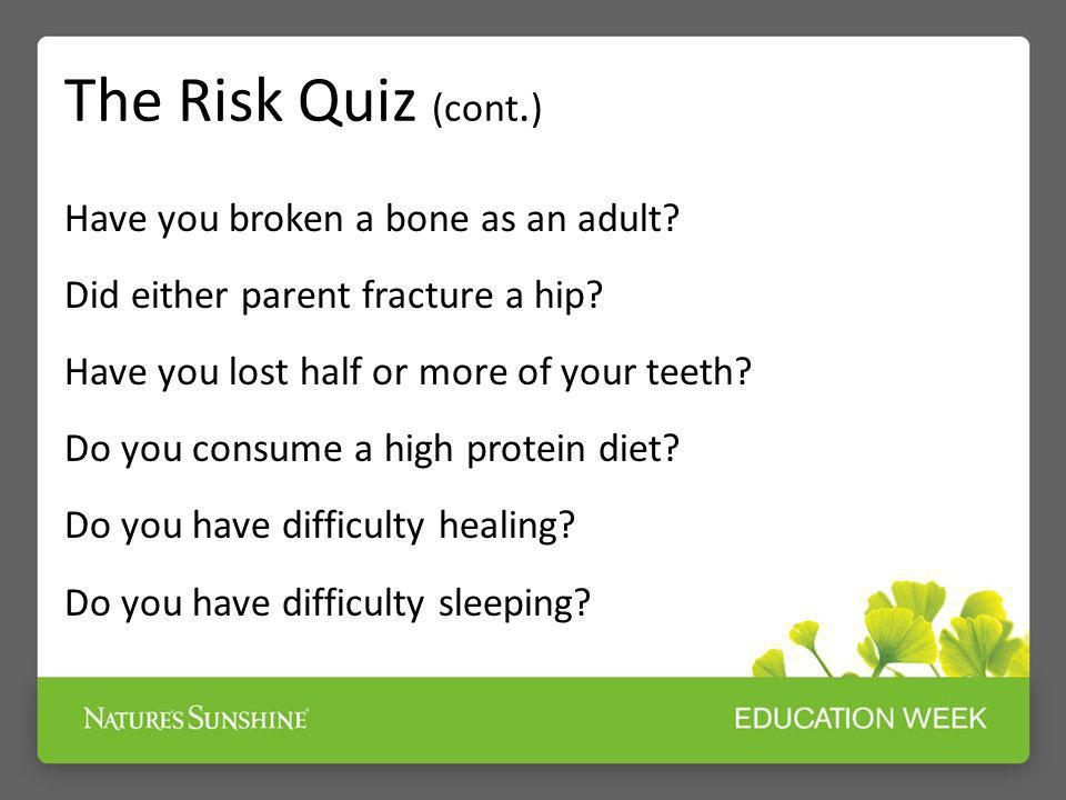 The Risk Quiz (cont.) Have you broken a bone as an adult