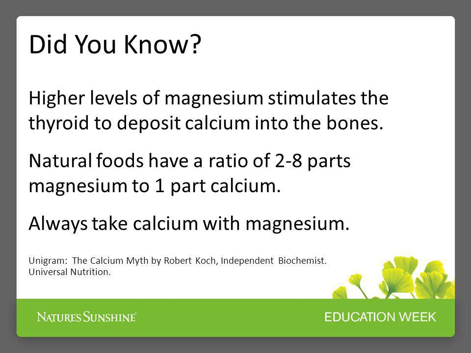 Did You Know Higher levels of magnesium stimulates the thyroid to deposit calcium into the bones.