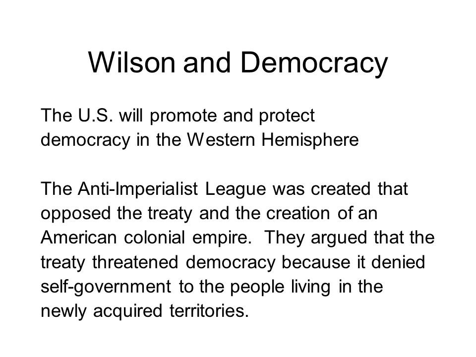 Wilson and Democracy The U.S. will promote and protect