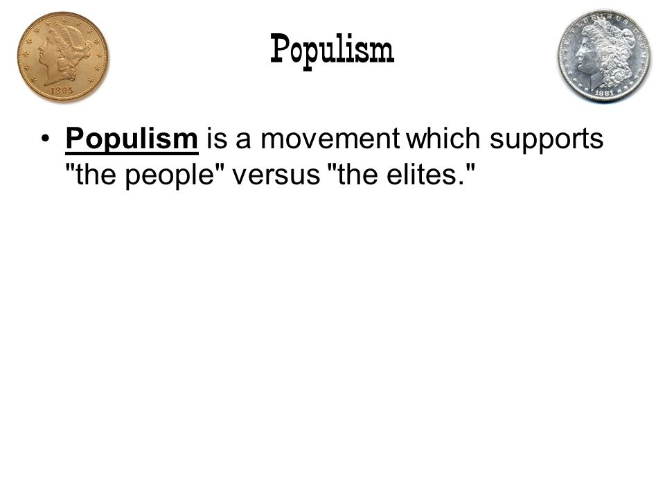 Populism Populism is a movement which supports the people versus the elites.
