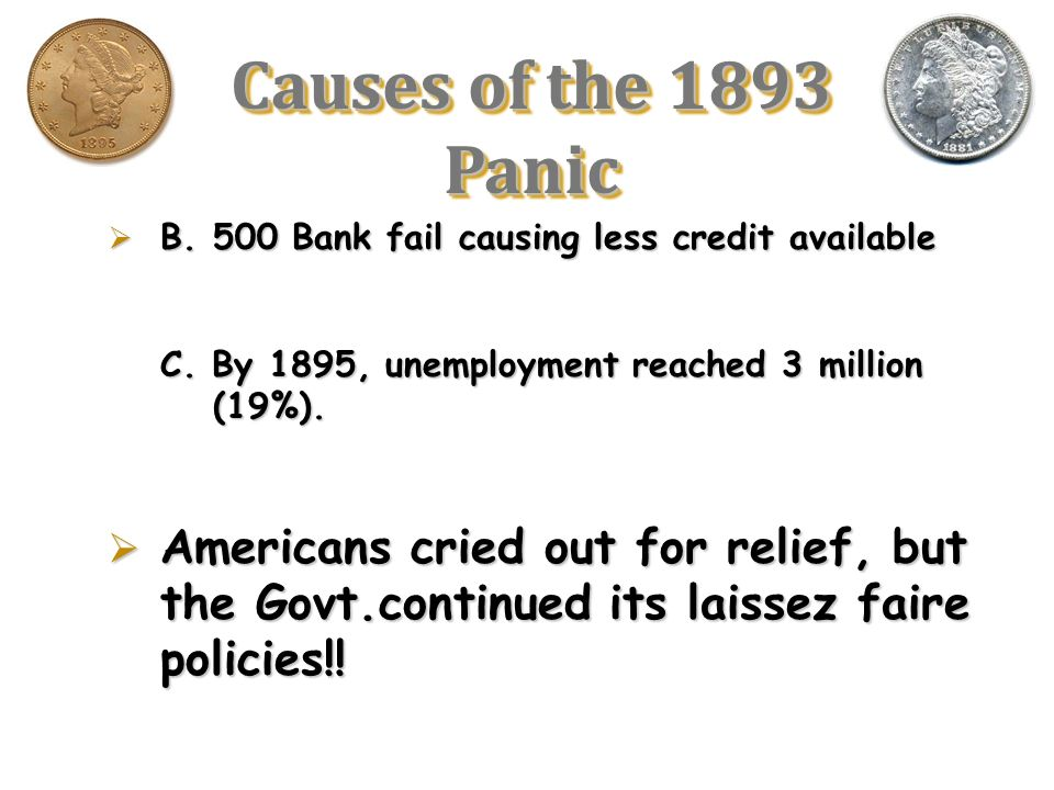 Causes of the 1893 Panic B. 500 Bank fail causing less credit available. C. By 1895, unemployment reached 3 million (19%).
