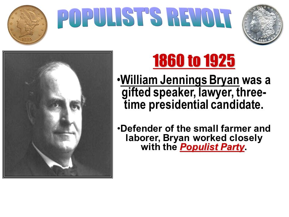 POPULIST S REVOLT1860 to 1925. William Jennings Bryan was a gifted speaker, lawyer, three-time presidential candidate.