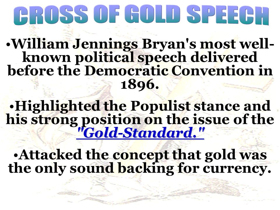 CROSS OF GOLD SPEECH William Jennings Bryan s most well-known political speech delivered before the Democratic Convention in 1896.