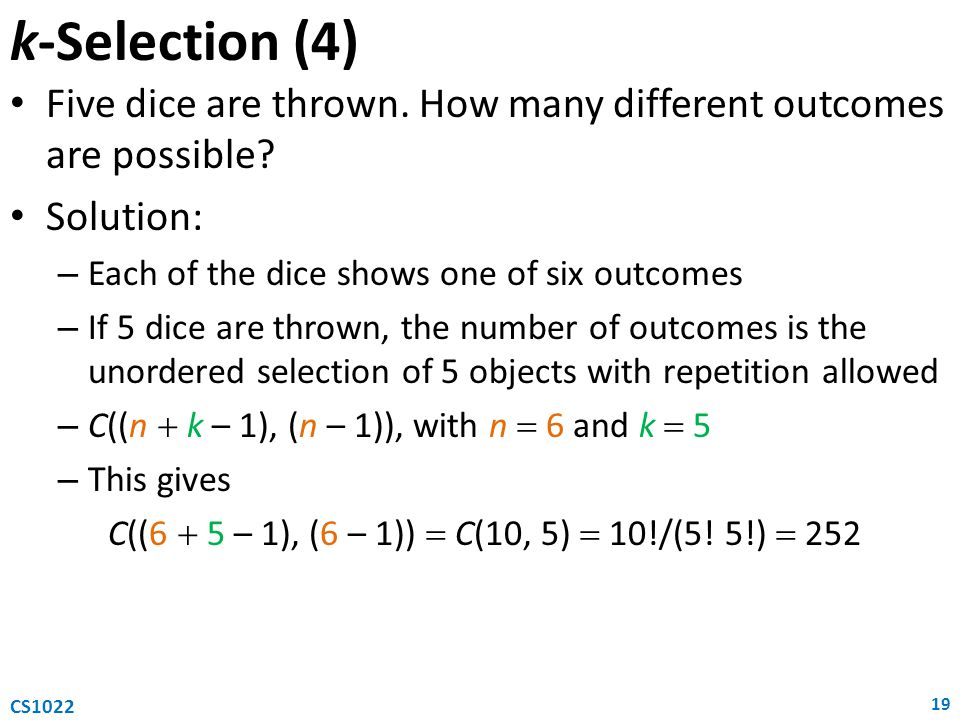 k-Selection (4) Five dice are thrown. How many different outcomes are possible Solution: Each of the dice shows one of six outcomes.