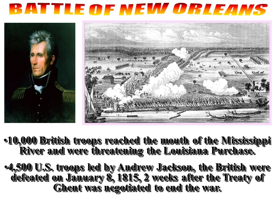 BATTLE OF NEW ORLEANS 10,000 British troops reached the mouth of the Mississippi River and were threatening the Louisiana Purchase.
