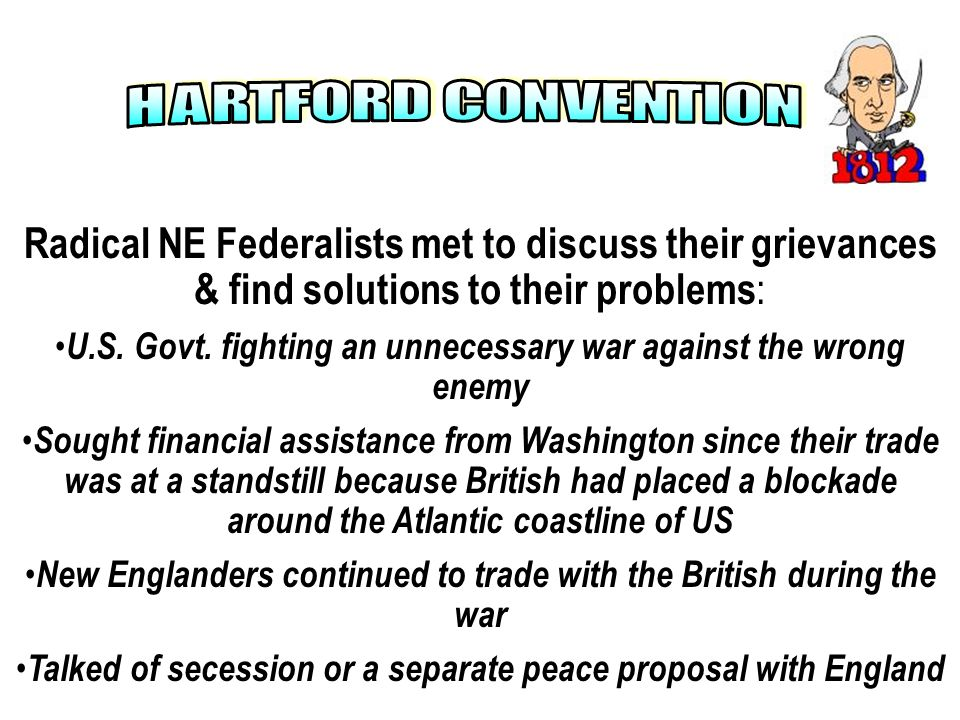 H A R T F O R D C O N V E N T I O N Radical NE Federalists met to discuss their grievances & find solutions to their problems: