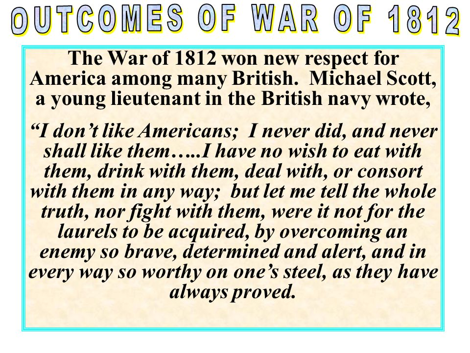 OUTCOMES OF WAR OF 1812 The War of 1812 won new respect for America among many British. Michael Scott, a young lieutenant in the British navy wrote,