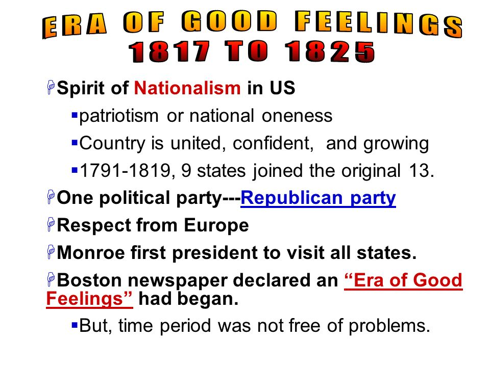 ERA OF GOOD FEELINGS 1817 TO 1825. Spirit of Nationalism in US. patriotism or national oneness. Country is united, confident, and growing.