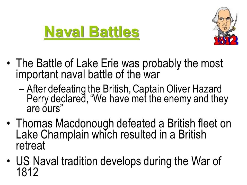 Naval Battles The Battle of Lake Erie was probably the most important naval battle of the war.