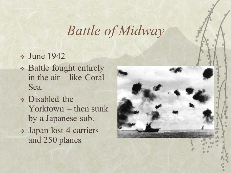 Battle of Midway June 1942. Battle fought entirely in the air – like Coral Sea. Disabled the Yorktown – then sunk by a Japanese sub.