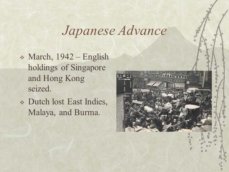 Japanese Advance March, 1942 – English holdings of Singapore and Hong Kong seized.