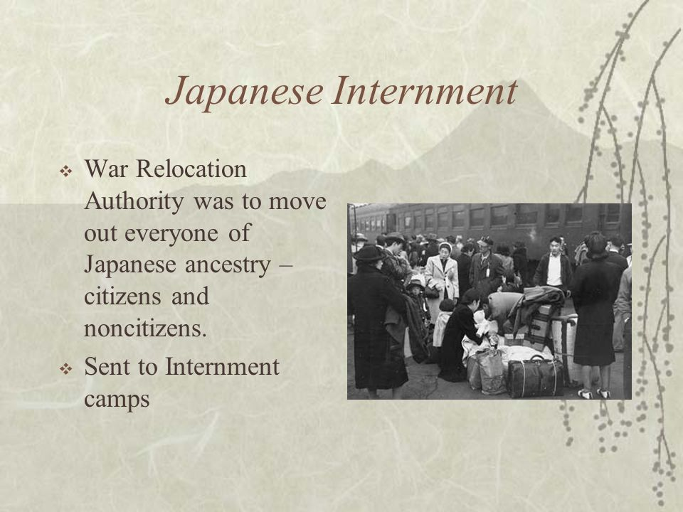 Japanese Internment War Relocation Authority was to move out everyone of Japanese ancestry – citizens and noncitizens.
