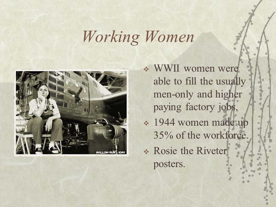 Working Women WWII women were able to fill the usually men-only and higher paying factory jobs. 1944 women made up 35% of the workforce.