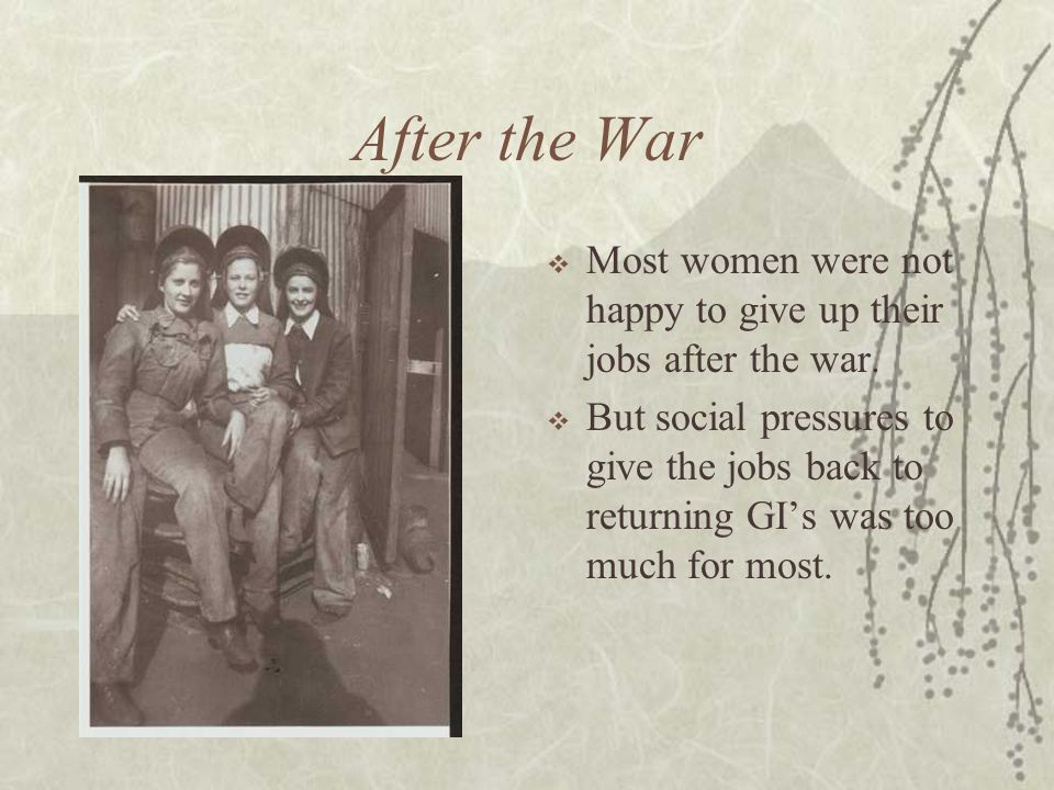 After the War Most women were not happy to give up their jobs after the war.