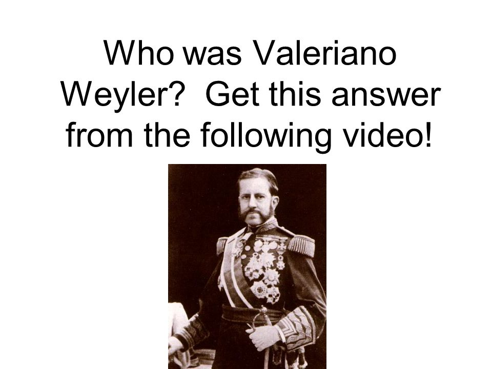 Who was Valeriano Weyler Get this answer from the following video!
