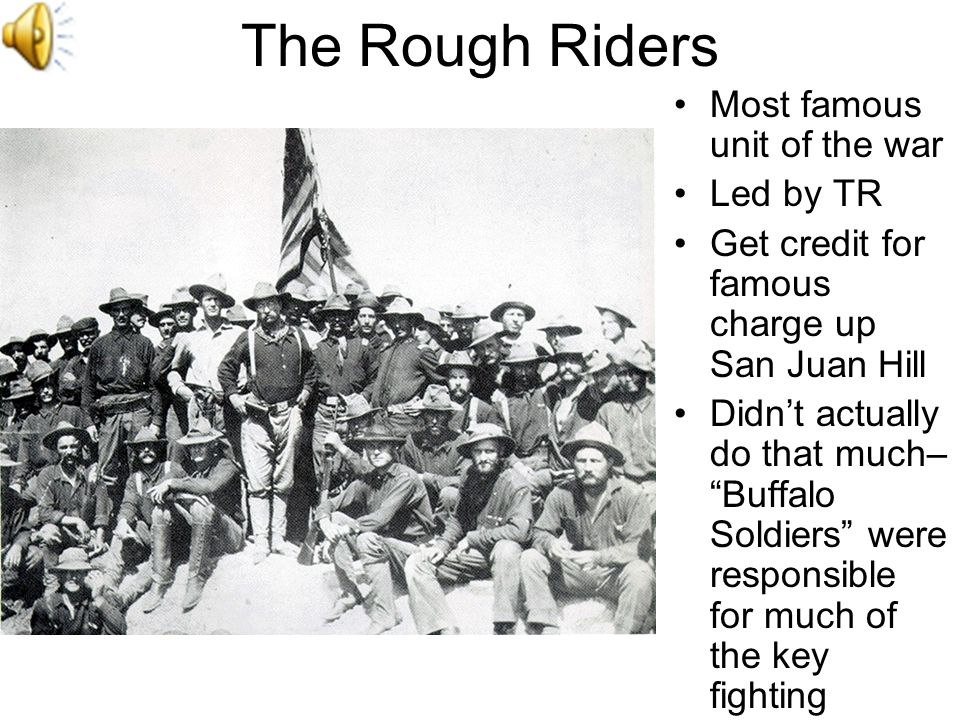 The Rough Riders Most famous unit of the war Led by TR