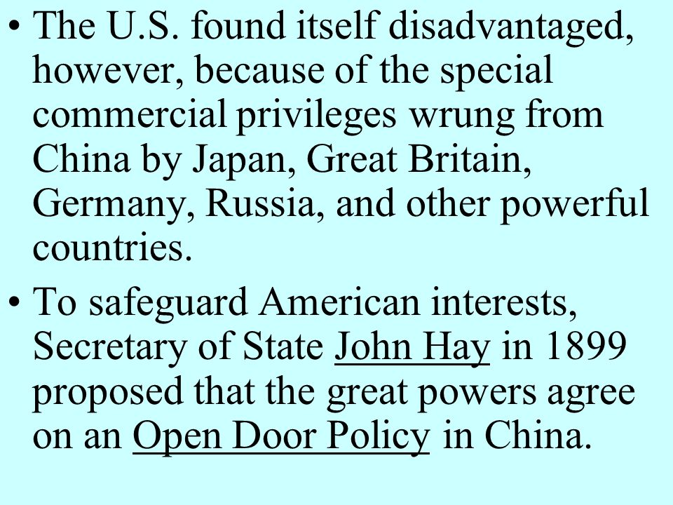 The U.S. found itself disadvantaged, however, because of the special commercial privileges wrung from China by Japan, Great Britain, Germany, Russia, and other powerful countries.