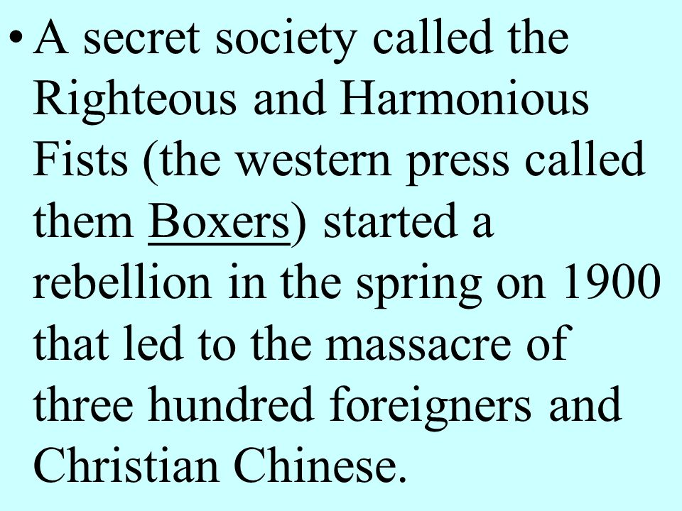 A secret society called the Righteous and Harmonious Fists (the western press called them Boxers) started a rebellion in the spring on 1900 that led to the massacre of three hundred foreigners and Christian Chinese.