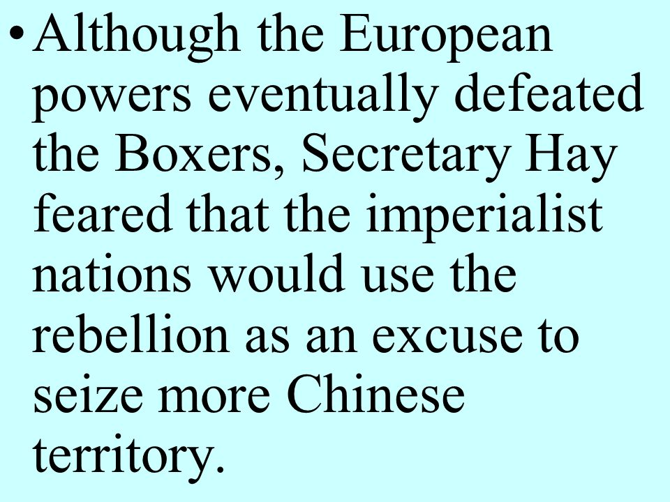 Although the European powers eventually defeated the Boxers, Secretary Hay feared that the imperialist nations would use the rebellion as an excuse to seize more Chinese territory.