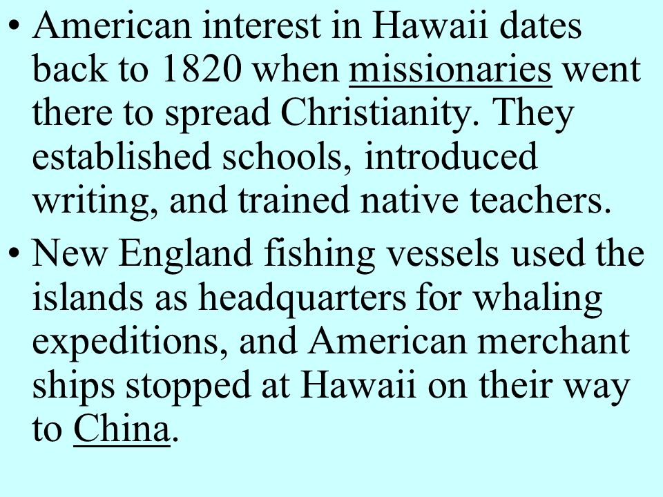 American interest in Hawaii dates back to 1820 when missionaries went there to spread Christianity. They established schools, introduced writing, and trained native teachers.