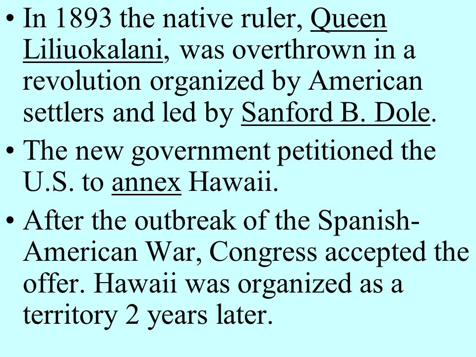 In 1893 the native ruler, Queen Liliuokalani, was overthrown in a revolution organized by American settlers and led by Sanford B. Dole.