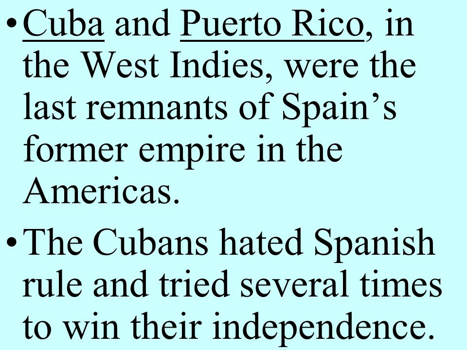 Cuba and Puerto Rico, in the West Indies, were the last remnants of Spain's former empire in the Americas.