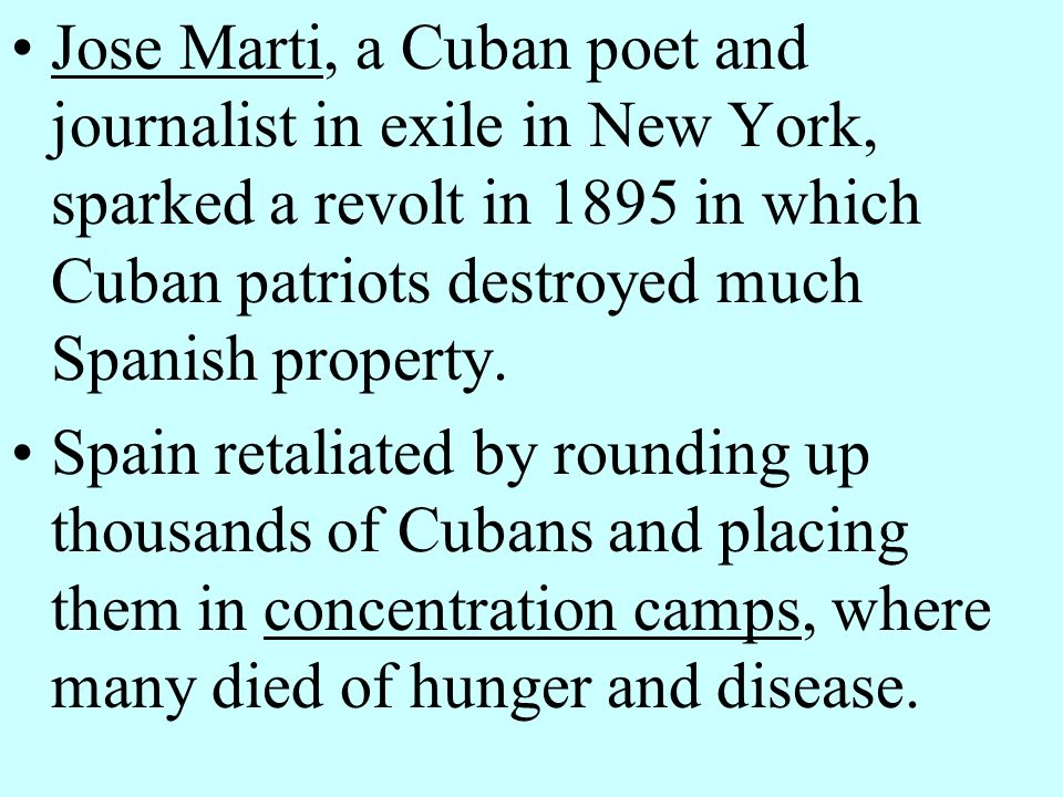 Jose Marti, a Cuban poet and journalist in exile in New York, sparked a revolt in 1895 in which Cuban patriots destroyed much Spanish property.