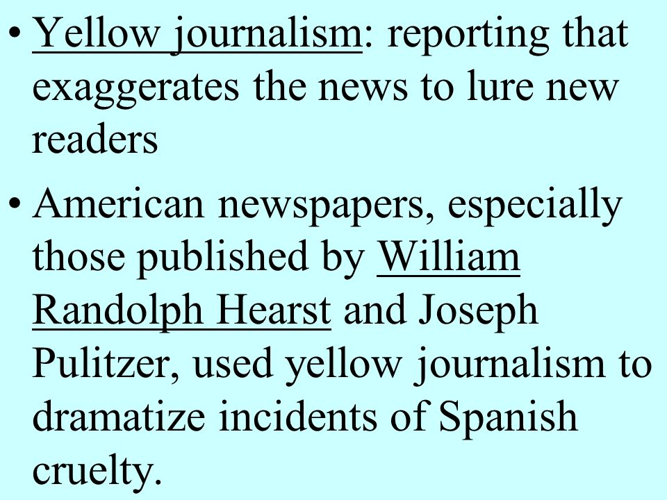 Yellow journalism: reporting that exaggerates the news to lure new readers