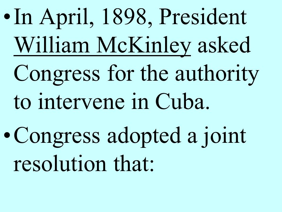 In April, 1898, President William McKinley asked Congress for the authority to intervene in Cuba.