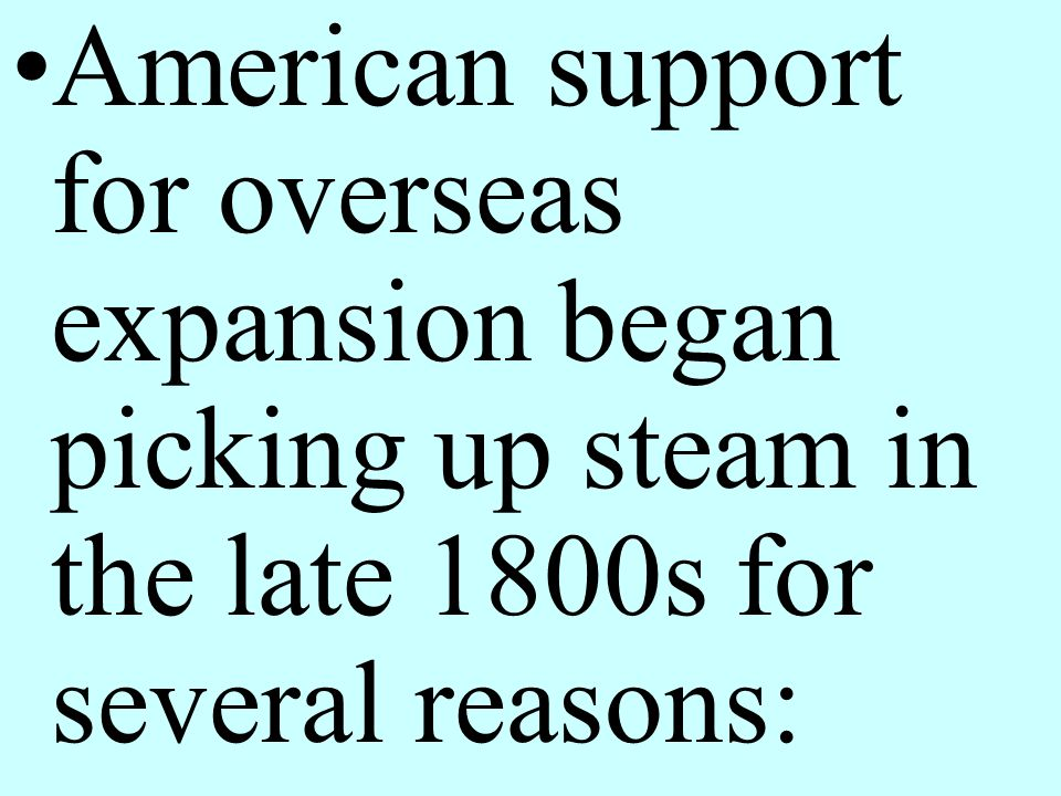 American support for overseas expansion began picking up steam in the late 1800s for several reasons: