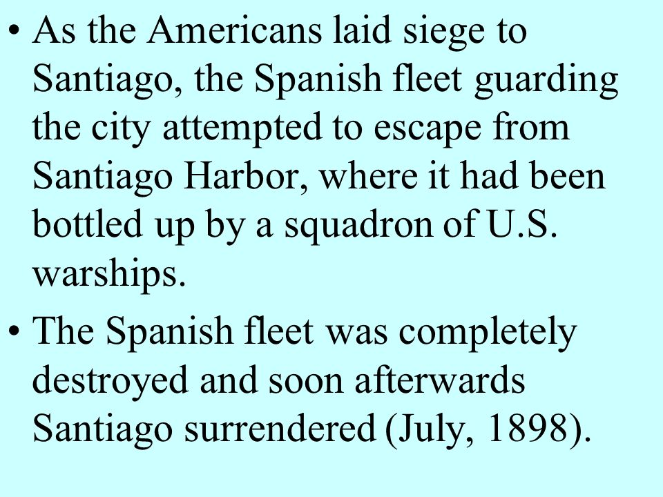 As the Americans laid siege to Santiago, the Spanish fleet guarding the city attempted to escape from Santiago Harbor, where it had been bottled up by a squadron of U.S. warships.