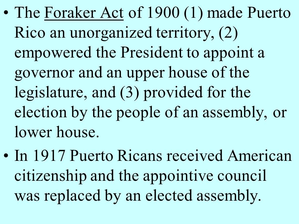 The Foraker Act of 1900 (1) made Puerto Rico an unorganized territory, (2) empowered the President to appoint a governor and an upper house of the legislature, and (3) provided for the election by the people of an assembly, or lower house.