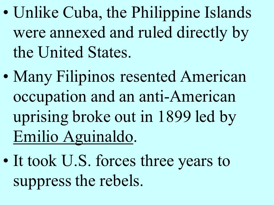 Unlike Cuba, the Philippine Islands were annexed and ruled directly by the United States.