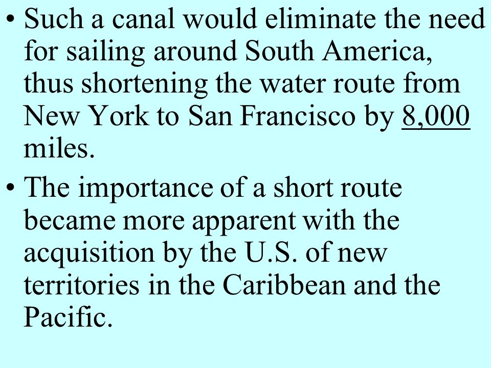 Such a canal would eliminate the need for sailing around South America, thus shortening the water route from New York to San Francisco by 8,000 miles.