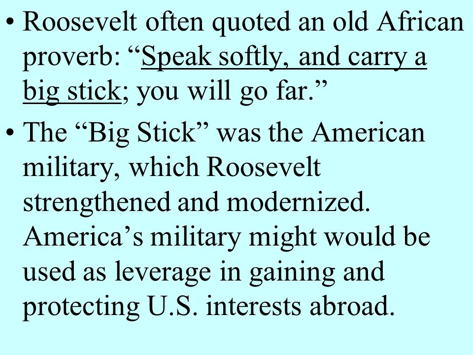 Roosevelt often quoted an old African proverb: Speak softly, and carry a big stick; you will go far.