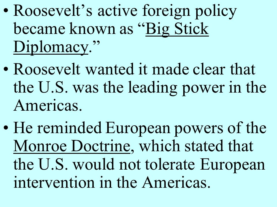 Roosevelt's active foreign policy became known as Big Stick Diplomacy