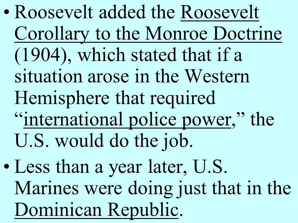 Roosevelt added the Roosevelt Corollary to the Monroe Doctrine (1904), which stated that if a situation arose in the Western Hemisphere that required international police power, the U.S. would do the job.