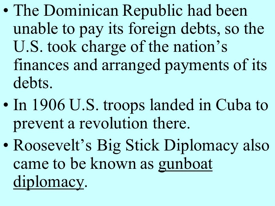 The Dominican Republic had been unable to pay its foreign debts, so the U.S. took charge of the nation's finances and arranged payments of its debts.