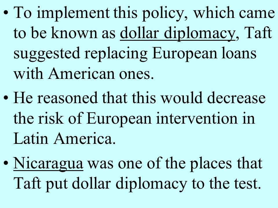 To implement this policy, which came to be known as dollar diplomacy, Taft suggested replacing European loans with American ones.