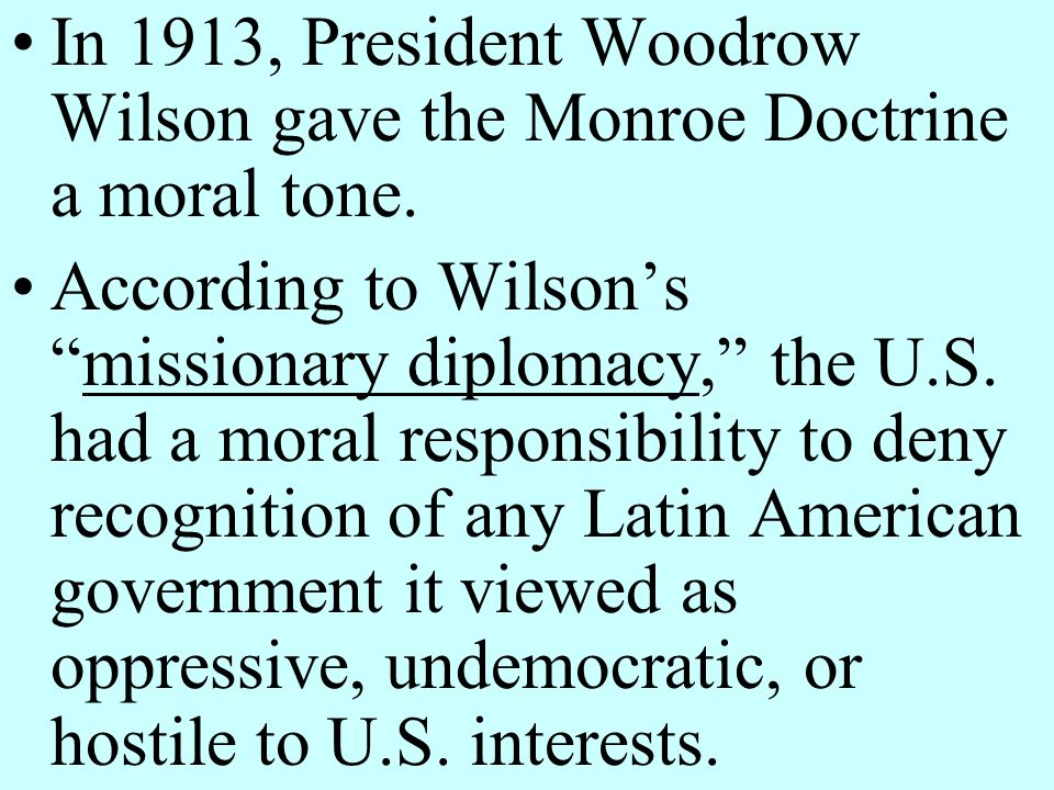 In 1913, President Woodrow Wilson gave the Monroe Doctrine a moral tone.