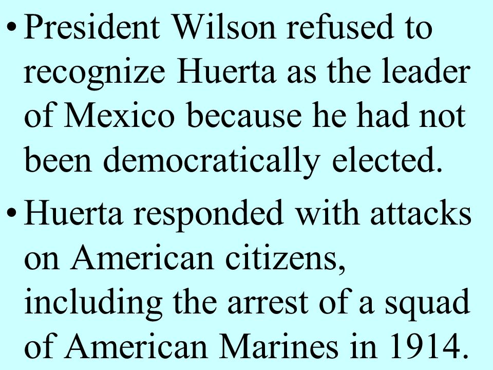 President Wilson refused to recognize Huerta as the leader of Mexico because he had not been democratically elected.