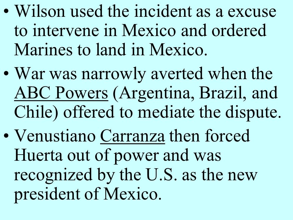 Wilson used the incident as a excuse to intervene in Mexico and ordered Marines to land in Mexico.