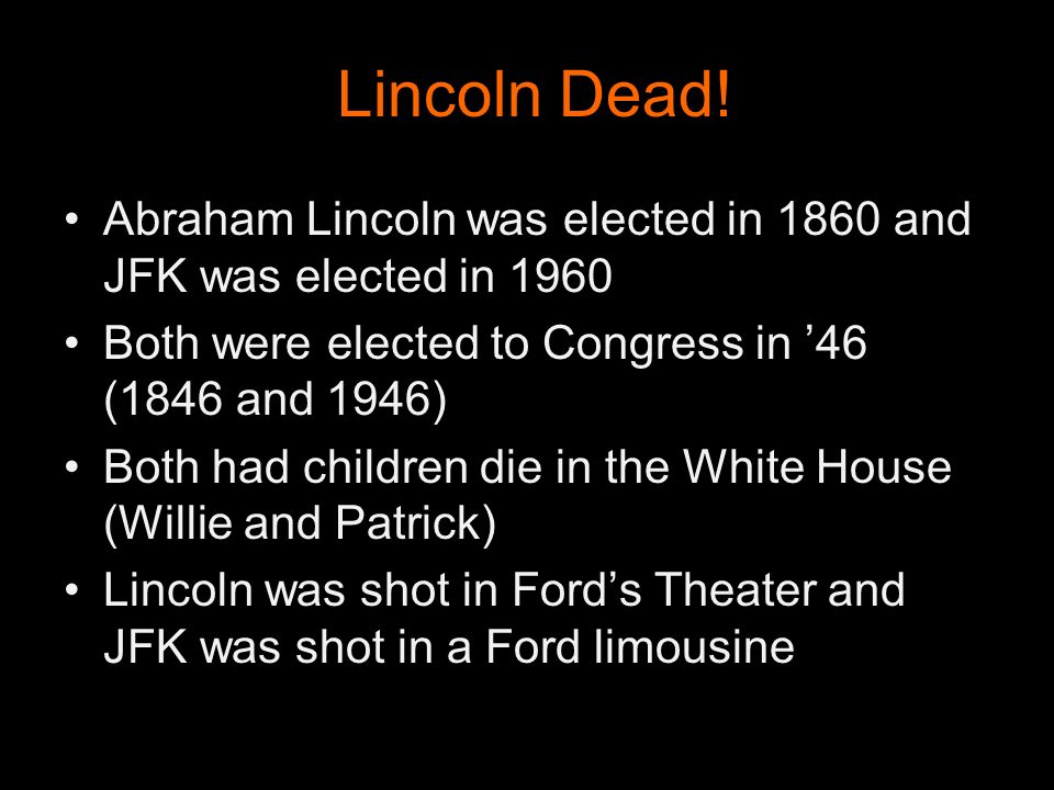 Lincoln Dead! Abraham Lincoln was elected in 1860 and JFK was elected in 1960. Both were elected to Congress in '46 (1846 and 1946)