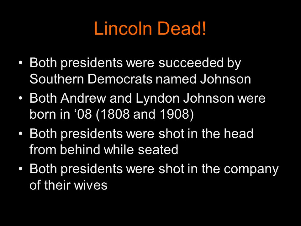 Lincoln Dead! Both presidents were succeeded by Southern Democrats named Johnson. Both Andrew and Lyndon Johnson were born in '08 (1808 and 1908)