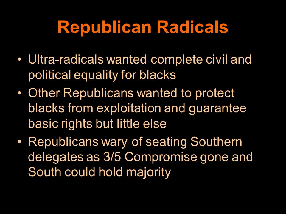 Republican Radicals Ultra-radicals wanted complete civil and political equality for blacks.