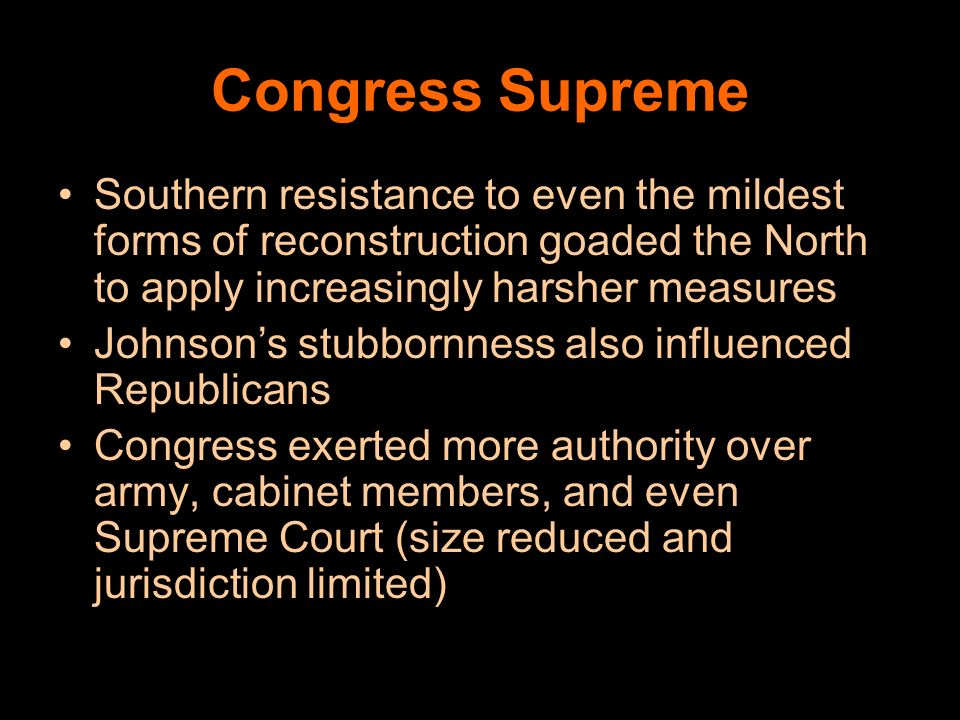 Congress Supreme Southern resistance to even the mildest forms of reconstruction goaded the North to apply increasingly harsher measures.
